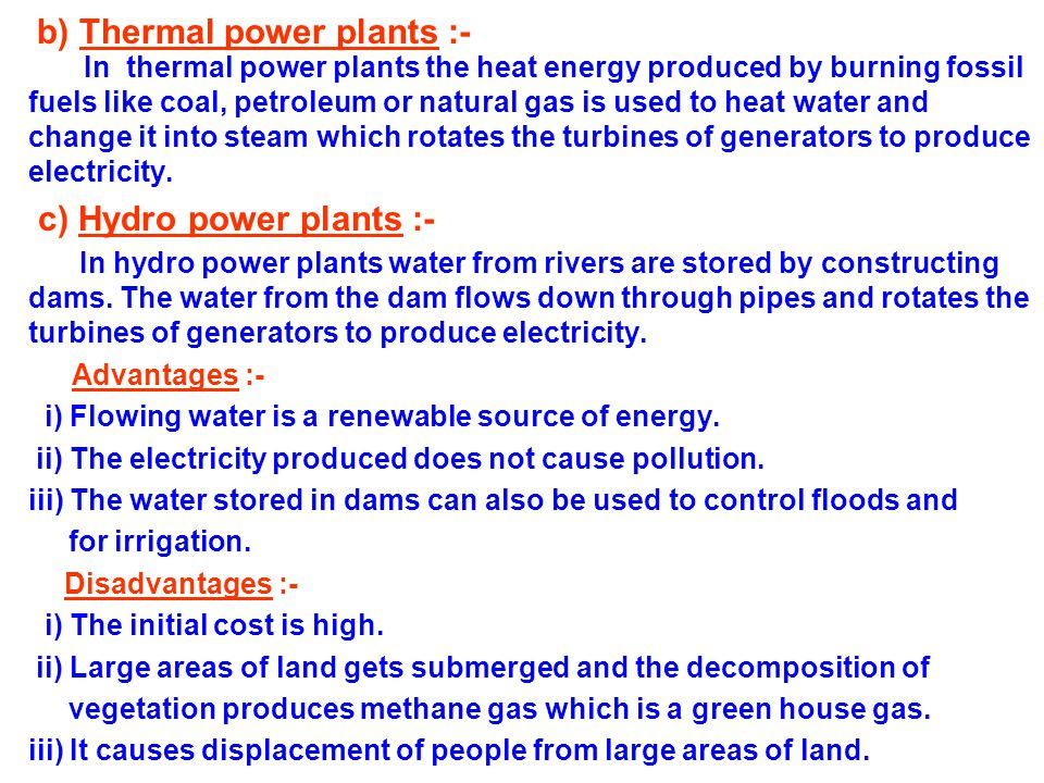 b) Thermal power plants :- In thermal power plants the heat energy produced by burning fossil fuels like coal, petroleum or natural gas is used to heat water and change it into steam which rotates the turbines of generators to produce electricity.