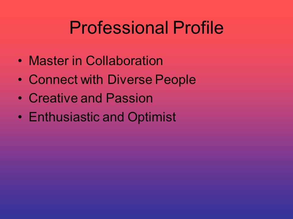 Professional Profile Master in Collaboration Connect with Diverse People Creative and Passion Enthusiastic and Optimist