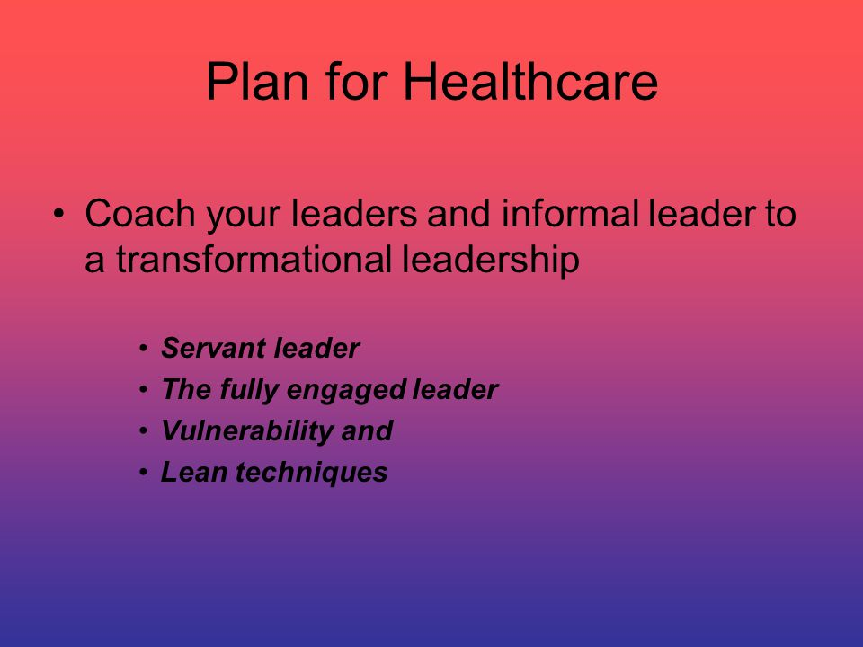 Plan for Healthcare Coach your leaders and informal leader to a transformational leadership Servant leader The fully engaged leader Vulnerability and Lean techniques