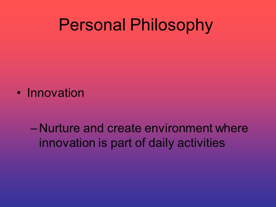 Personal Philosophy Innovation –Nurture and create environment where innovation is part of daily activities