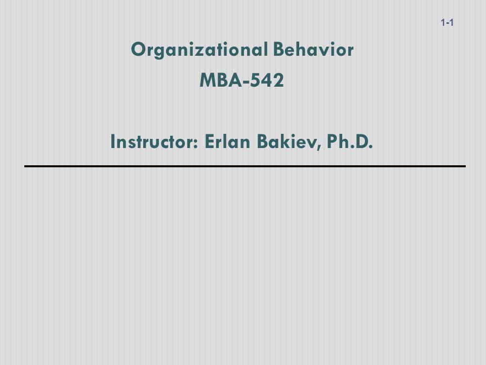 Organizational Behavior MBA-542 Instructor: Erlan Bakiev, Ph.D. 1-1