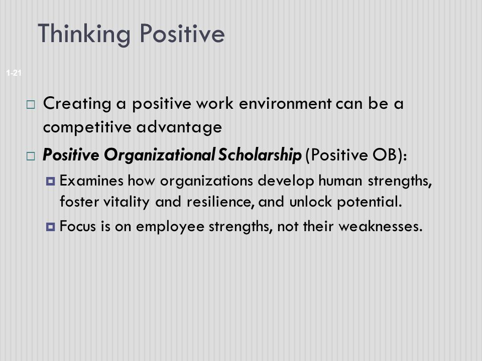 Thinking Positive 1-21  Creating a positive work environment can be a competitive advantage  Positive Organizational Scholarship (Positive OB):  Ex