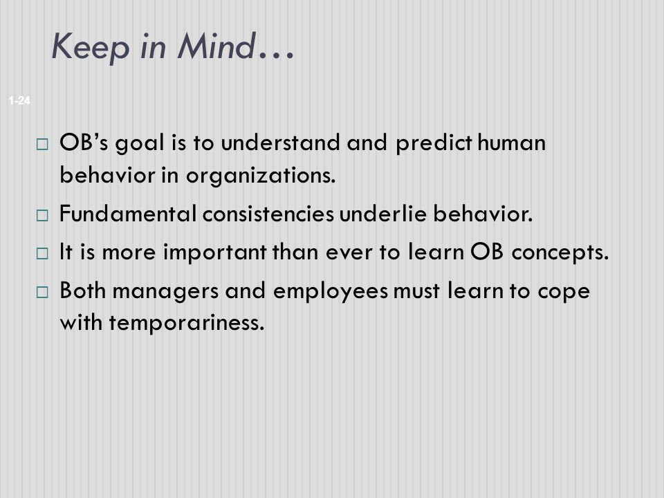 Keep in Mind… 1-24  OB's goal is to understand and predict human behavior in organizations.  Fundamental consistencies underlie behavior.  It is mo