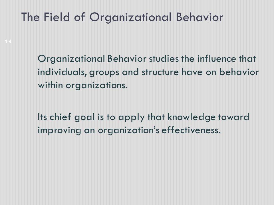 The Field of Organizational Behavior 1-4 Organizational Behavior studies the influence that individuals, groups and structure have on behavior within