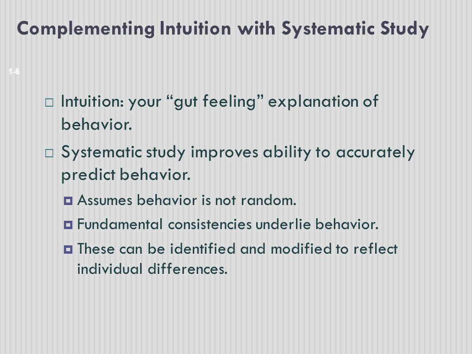 "Complementing Intuition with Systematic Study 1-6  Intuition: your ""gut feeling"" explanation of behavior.  Systematic study improves ability to accu"