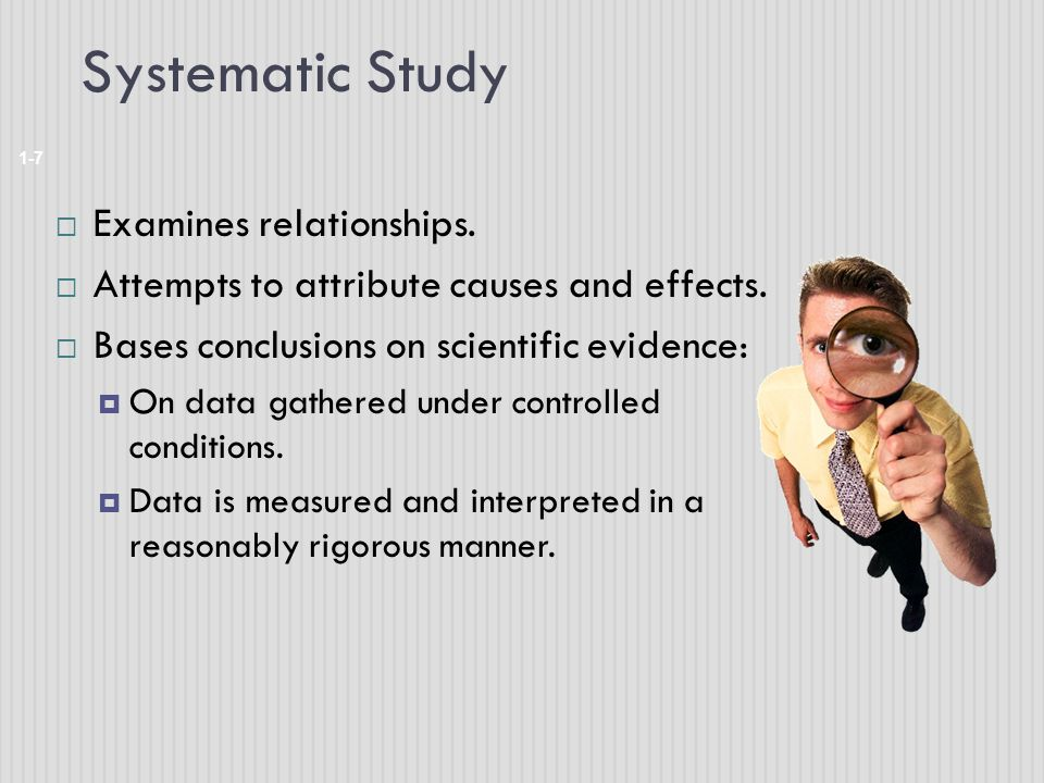 Systematic Study 1-7  Examines relationships. Attempts to attribute causes and effects.