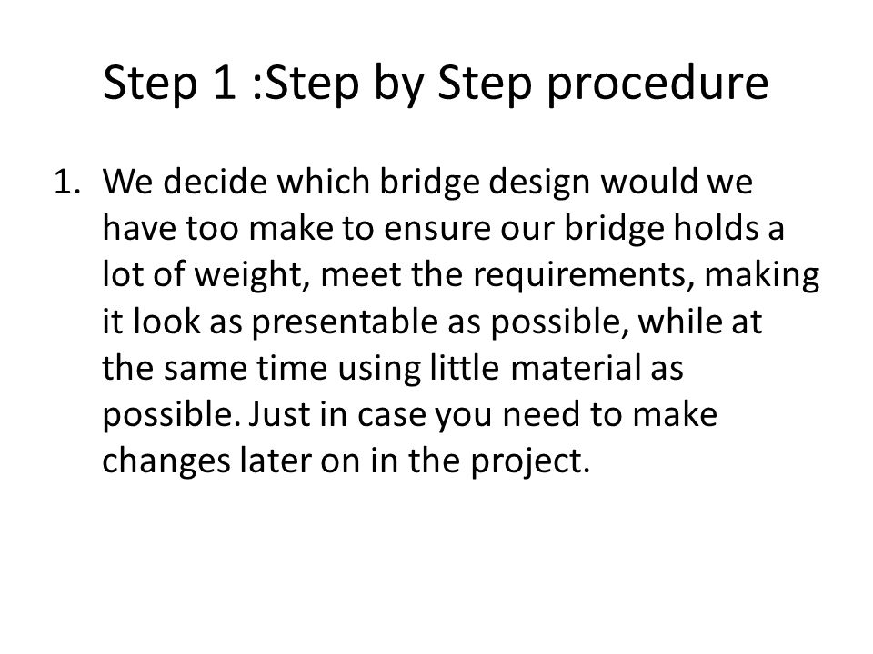 Step 1 :Step by Step procedure 1.We decide which bridge design would we have too make to ensure our bridge holds a lot of weight, meet the requirements, making it look as presentable as possible, while at the same time using little material as possible.