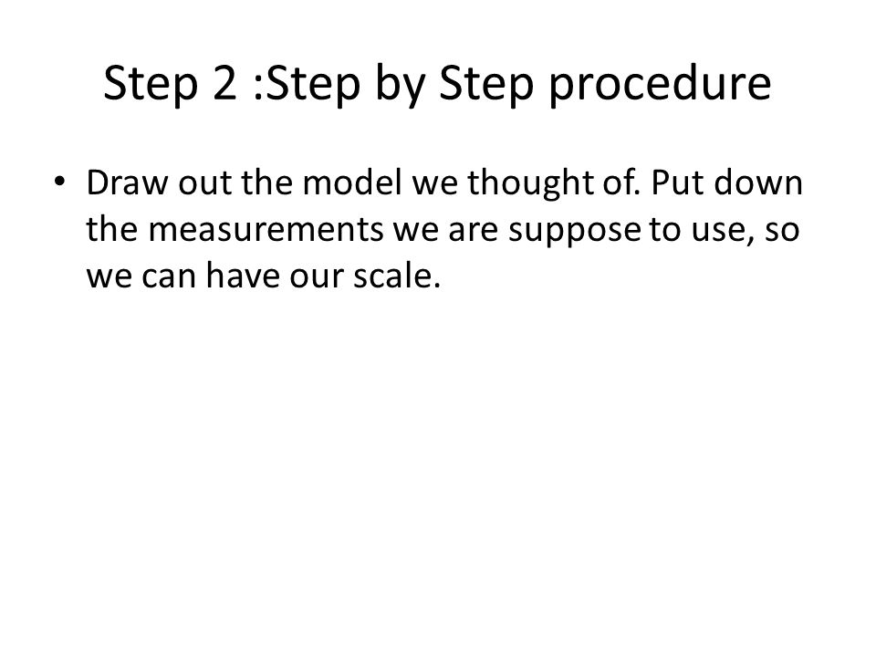 Step 2 :Step by Step procedure Draw out the model we thought of.