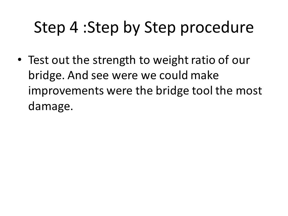Step 4 :Step by Step procedure Test out the strength to weight ratio of our bridge.