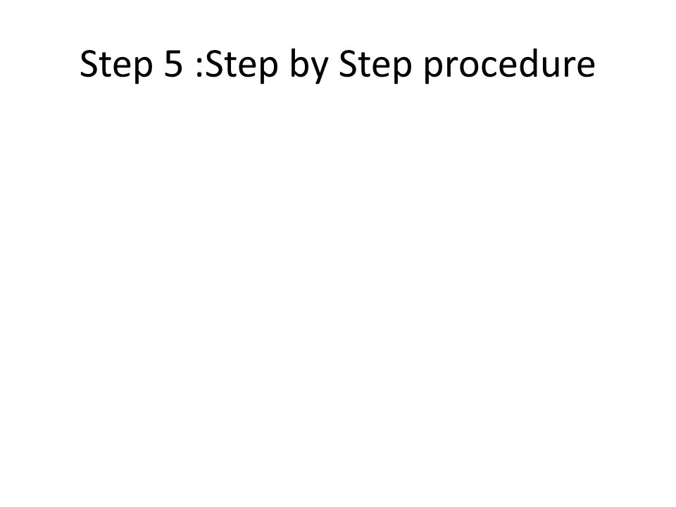 Step 5 :Step by Step procedure