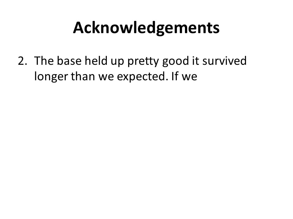 Acknowledgements 2.The base held up pretty good it survived longer than we expected. If we