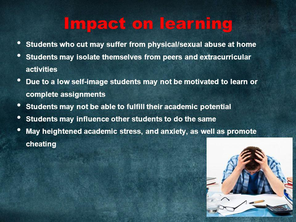 Students who cut may suffer from physical/sexual abuse at home Students may isolate themselves from peers and extracurricular activities Due to a low self-image students may not be motivated to learn or complete assignments Students may not be able to fulfill their academic potential Students may influence other students to do the same May heightened academic stress, and anxiety, as well as promote cheating