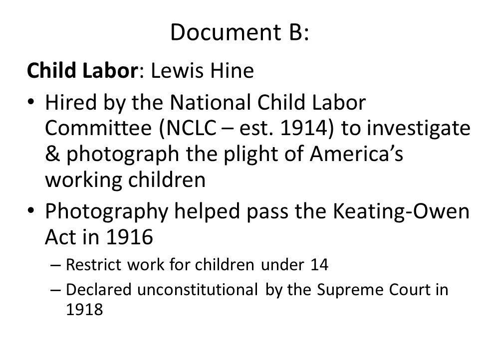 Document B: Child Labor: Lewis Hine Hired by the National Child Labor Committee (NCLC – est. 1914) to investigate & photograph the plight of America's