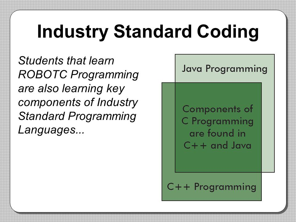 Industry Standard Coding Students that learn ROBOTC Programming are also learning key components of Industry Standard Programming Languages...