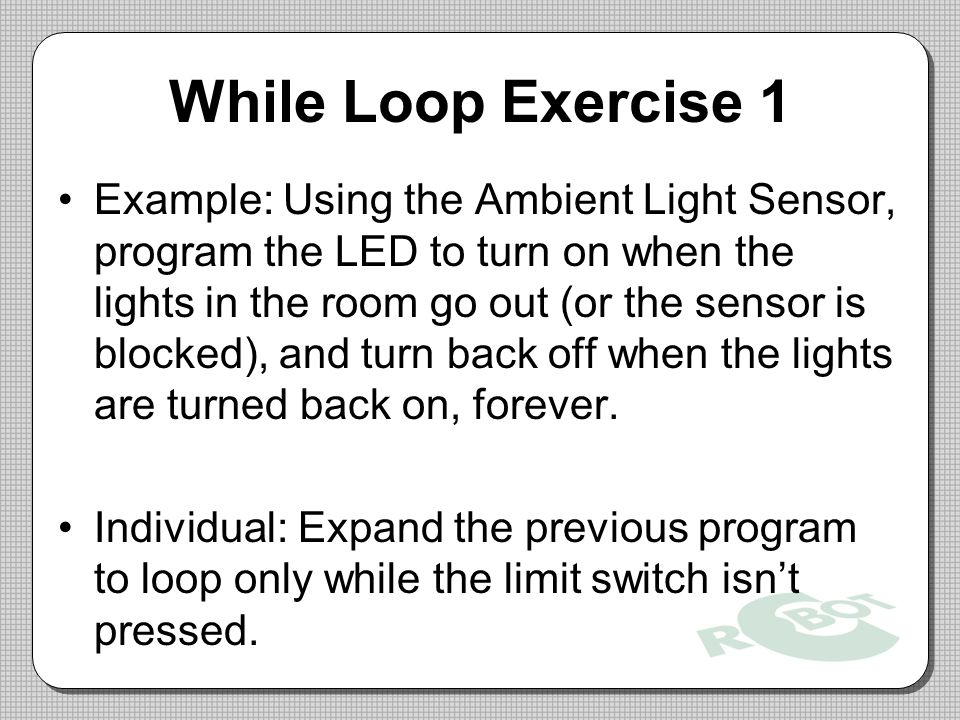 While Loop Exercise 1 Example: Using the Ambient Light Sensor, program the LED to turn on when the lights in the room go out (or the sensor is blocked), and turn back off when the lights are turned back on, forever.