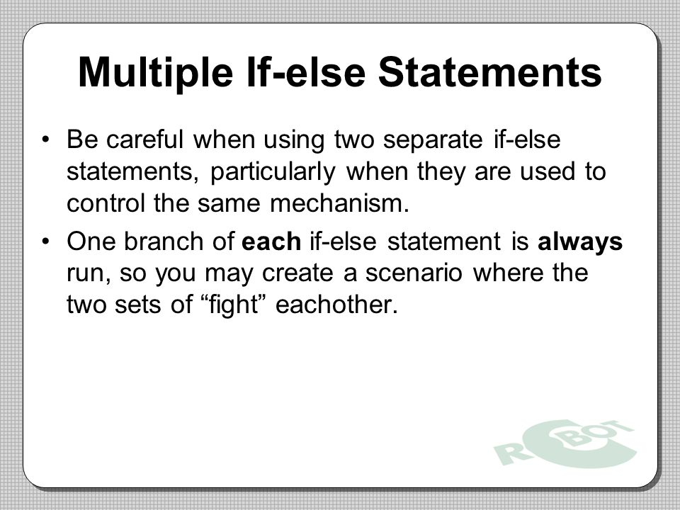 Multiple If-else Statements Be careful when using two separate if-else statements, particularly when they are used to control the same mechanism.