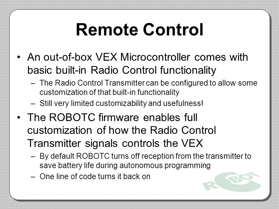 An out-of-box VEX Microcontroller comes with basic built-in Radio Control functionality –The Radio Control Transmitter can be configured to allow some customization of that built-in functionality –Still very limited customizability and usefulness.