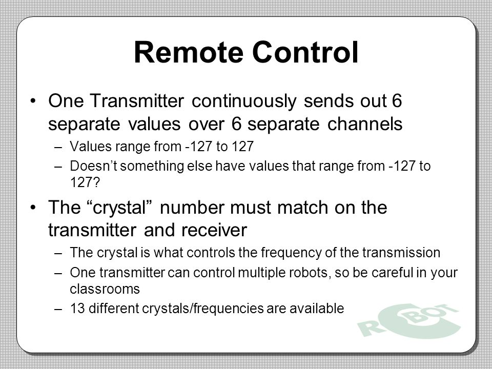Remote Control One Transmitter continuously sends out 6 separate values over 6 separate channels –Values range from -127 to 127 –Doesn't something else have values that range from -127 to 127.