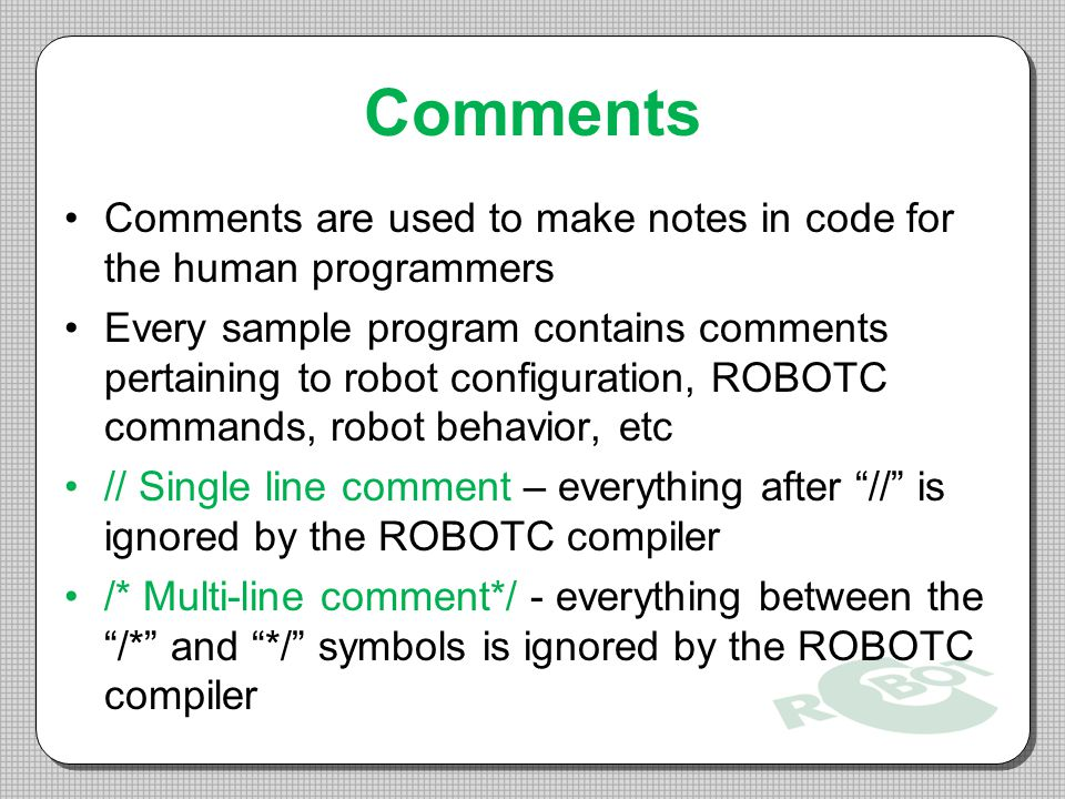 Comments Comments are used to make notes in code for the human programmers Every sample program contains comments pertaining to robot configuration, ROBOTC commands, robot behavior, etc // Single line comment – everything after // is ignored by the ROBOTC compiler /* Multi-line comment*/ - everything between the /* and */ symbols is ignored by the ROBOTC compiler