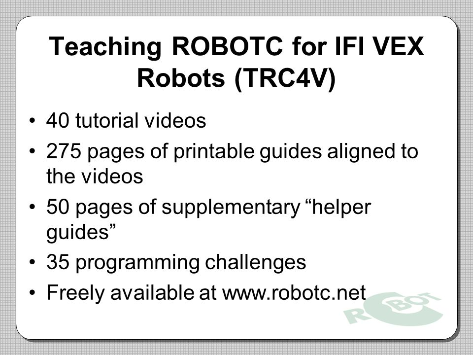 Teaching ROBOTC for IFI VEX Robots (TRC4V) 40 tutorial videos 275 pages of printable guides aligned to the videos 50 pages of supplementary helper guides 35 programming challenges Freely available at www.robotc.net