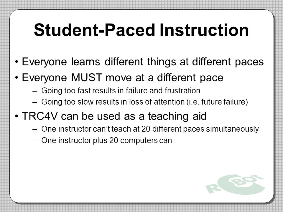 Student-Paced Instruction Everyone learns different things at different paces Everyone MUST move at a different pace –Going too fast results in failure and frustration –Going too slow results in loss of attention (i.e.