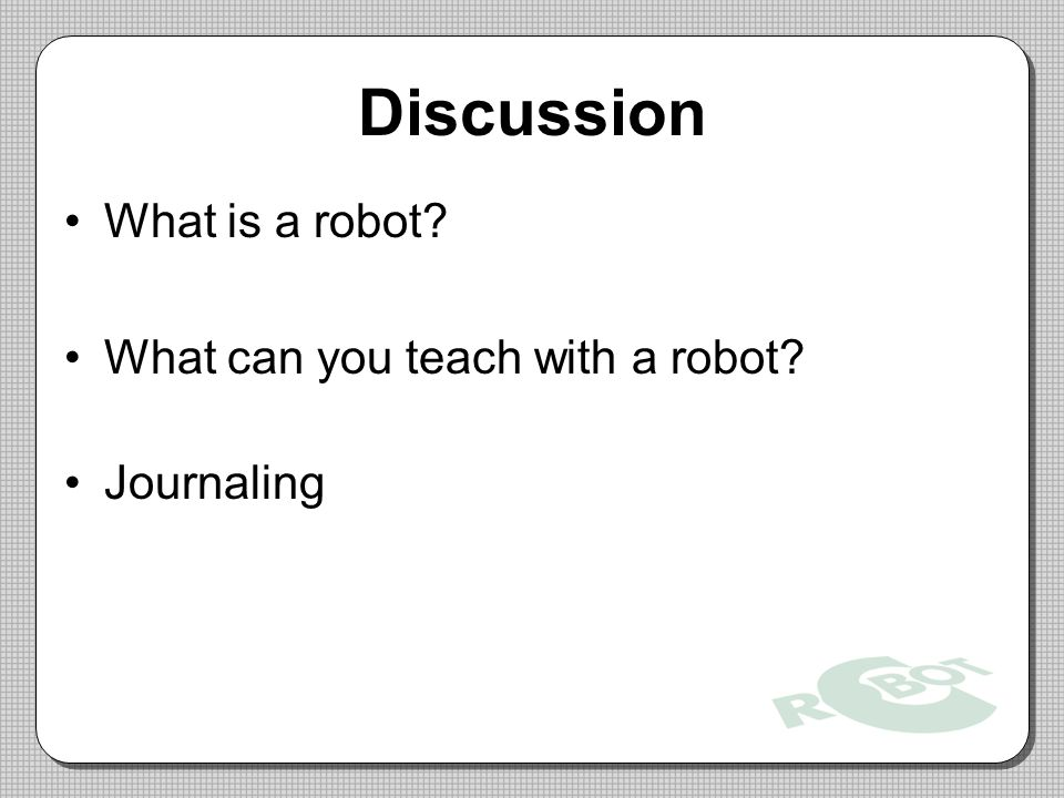 Discussion What is a robot? What can you teach with a robot? Journaling
