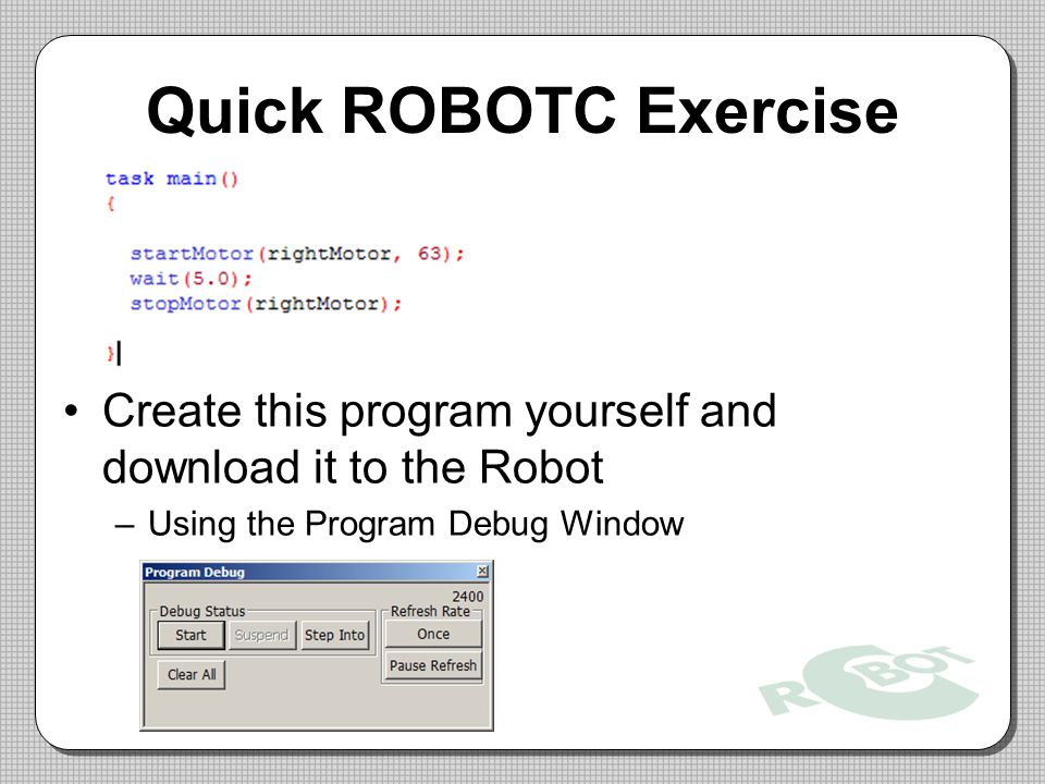 Quick ROBOTC Exercise Create this program yourself and download it to the Robot –Using the Program Debug Window