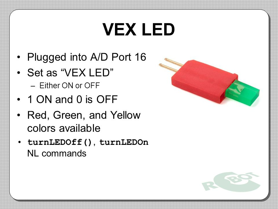 VEX LED Plugged into A/D Port 16 Set as VEX LED –Either ON or OFF 1 ON and 0 is OFF Red, Green, and Yellow colors available turnLEDOff(), turnLEDOn NL commands