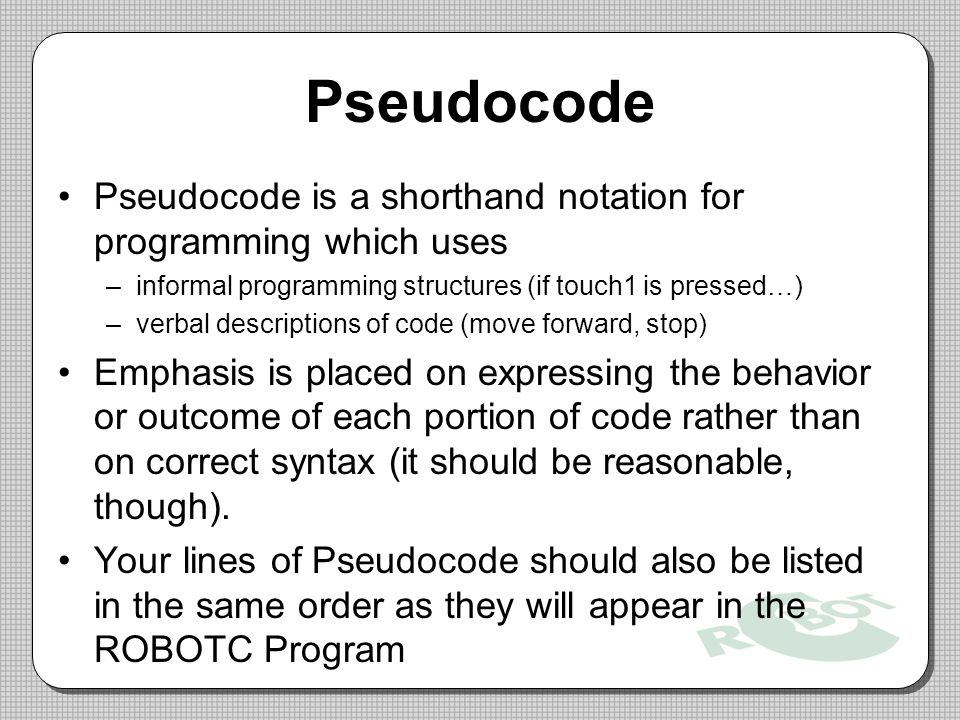 Pseudocode Pseudocode is a shorthand notation for programming which uses –informal programming structures (if touch1 is pressed…) –verbal descriptions of code (move forward, stop) Emphasis is placed on expressing the behavior or outcome of each portion of code rather than on correct syntax (it should be reasonable, though).