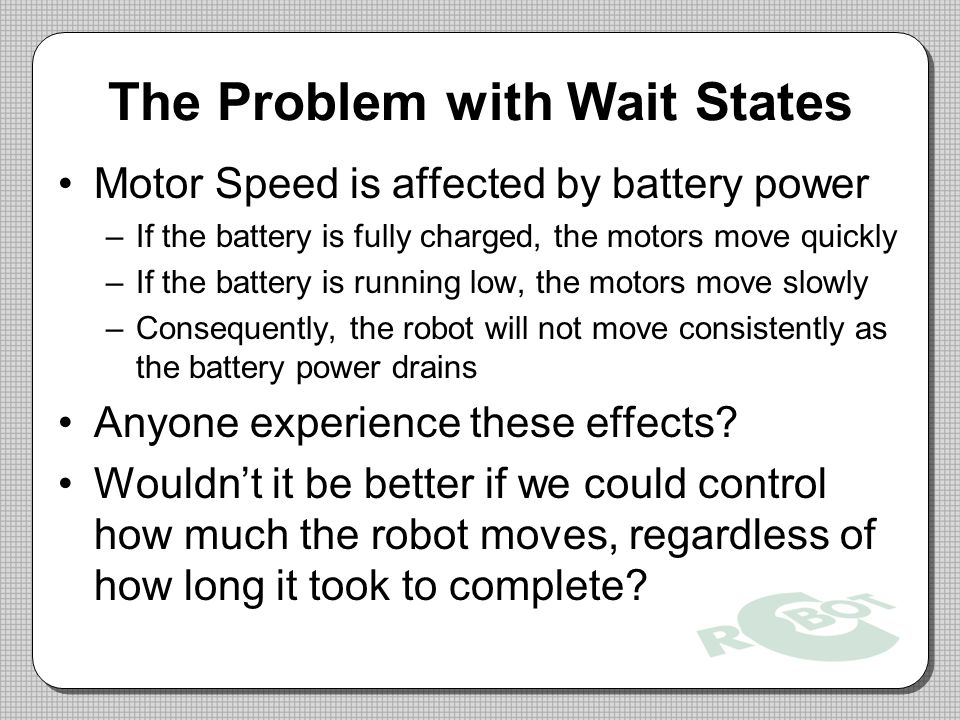 The Problem with Wait States Motor Speed is affected by battery power –If the battery is fully charged, the motors move quickly –If the battery is running low, the motors move slowly –Consequently, the robot will not move consistently as the battery power drains Anyone experience these effects.
