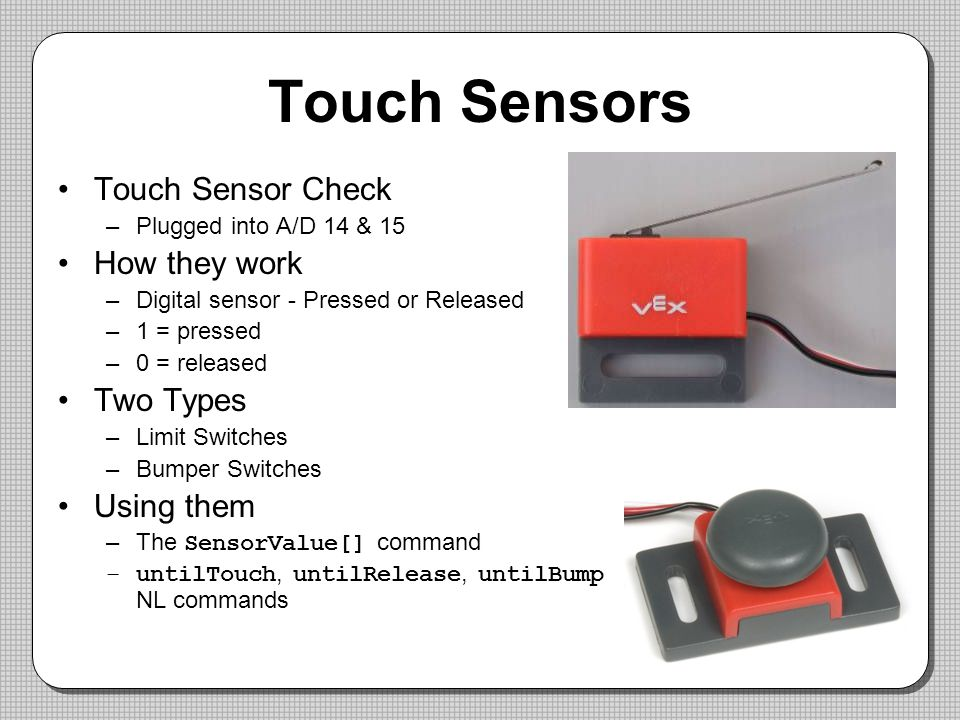 Touch Sensors Touch Sensor Check –Plugged into A/D 14 & 15 How they work –Digital sensor - Pressed or Released –1 = pressed –0 = released Two Types –Limit Switches –Bumper Switches Using them –The SensorValue[] command –untilTouch, untilRelease, untilBump NL commands