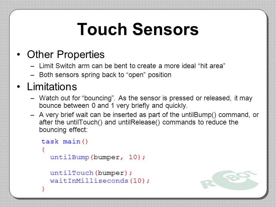 Touch Sensors Other Properties –Limit Switch arm can be bent to create a more ideal hit area –Both sensors spring back to open position Limitations –Watch out for bouncing .