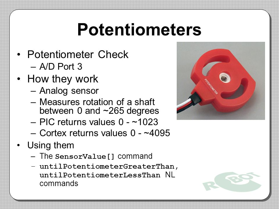 Potentiometers Potentiometer Check –A/D Port 3 How they work –Analog sensor –Measures rotation of a shaft between 0 and ~265 degrees –PIC returns values 0 - ~1023 –Cortex returns values 0 - ~4095 Using them –The SensorValue[] command –untilPotentiometerGreaterThan, untilPotentiometerLessThan NL commands