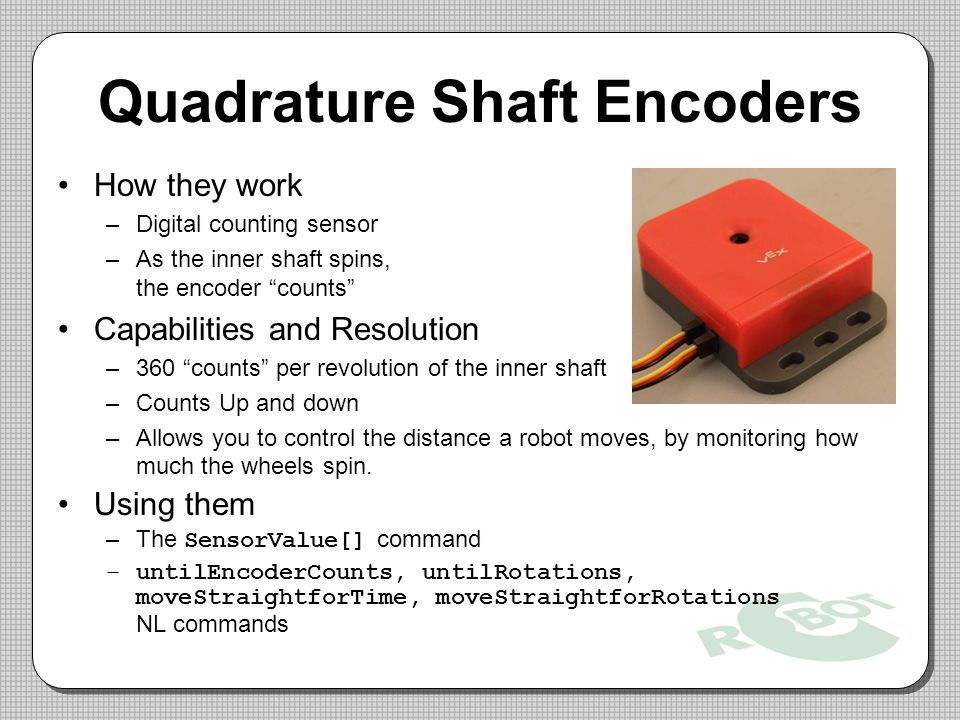 Quadrature Shaft Encoders How they work –Digital counting sensor –As the inner shaft spins, the encoder counts Capabilities and Resolution –360 counts per revolution of the inner shaft –Counts Up and down –Allows you to control the distance a robot moves, by monitoring how much the wheels spin.