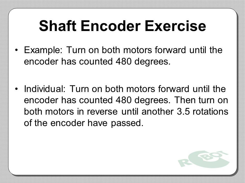 Shaft Encoder Exercise Example: Turn on both motors forward until the encoder has counted 480 degrees.