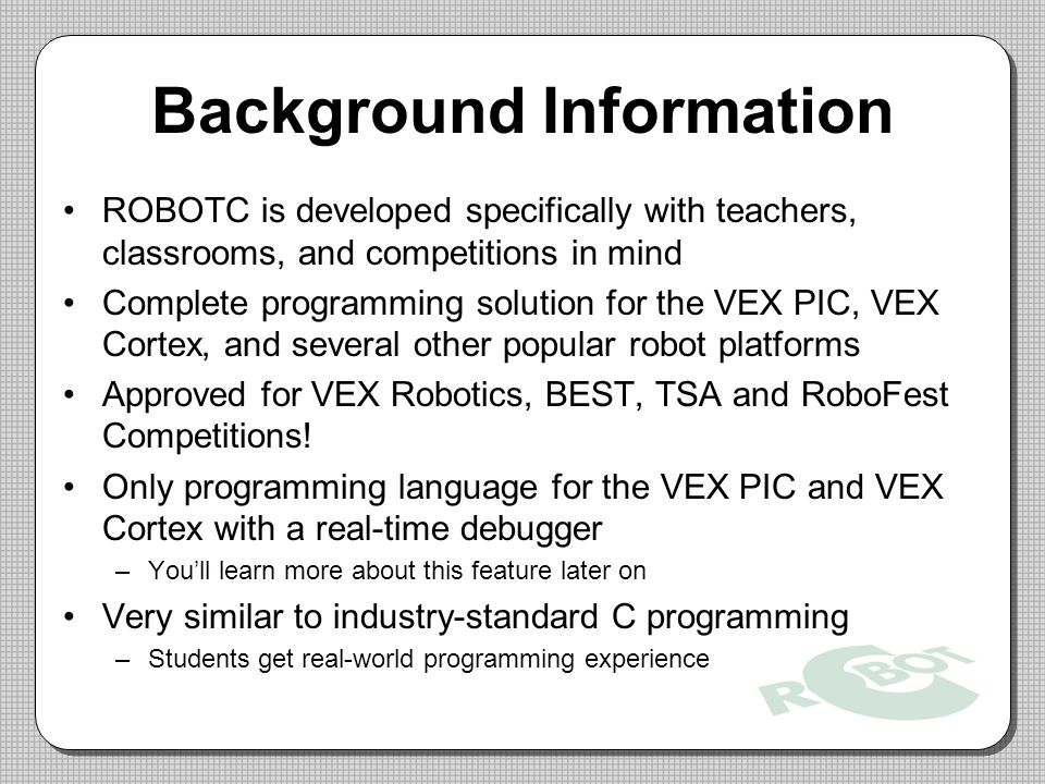 Background Information ROBOTC is developed specifically with teachers, classrooms, and competitions in mind Complete programming solution for the VEX PIC, VEX Cortex, and several other popular robot platforms Approved for VEX Robotics, BEST, TSA and RoboFest Competitions.
