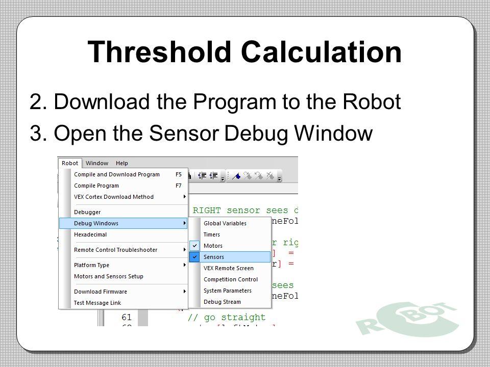 Threshold Calculation 2. Download the Program to the Robot 3. Open the Sensor Debug Window