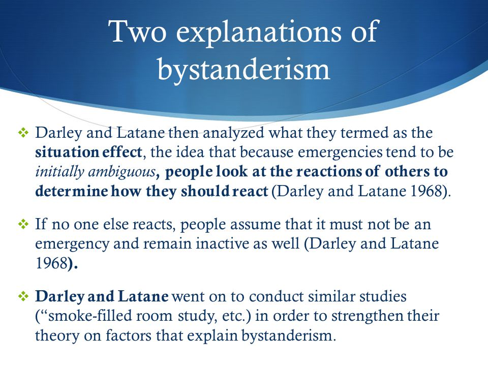 Two explanations of bystanderism  Darley and Latane then analyzed what they termed as the situation effect, the idea that because emergencies tend to