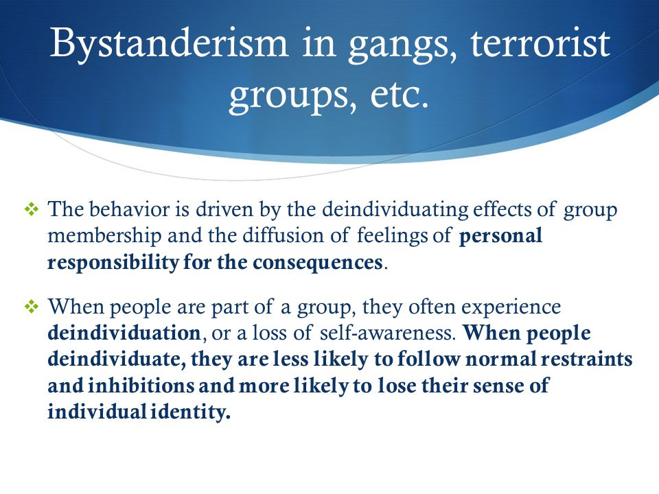 Bystanderism in gangs, terrorist groups, etc.  The behavior is driven by the deindividuating effects of group membership and the diffusion of feeling