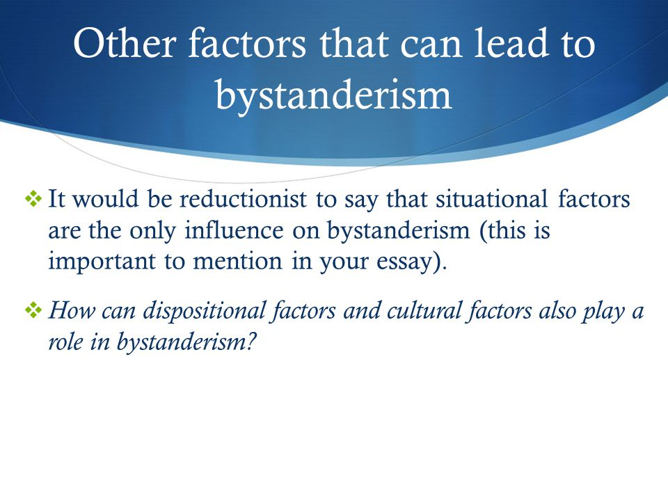 Other factors that can lead to bystanderism  It would be reductionist to say that situational factors are the only influence on bystanderism (this is