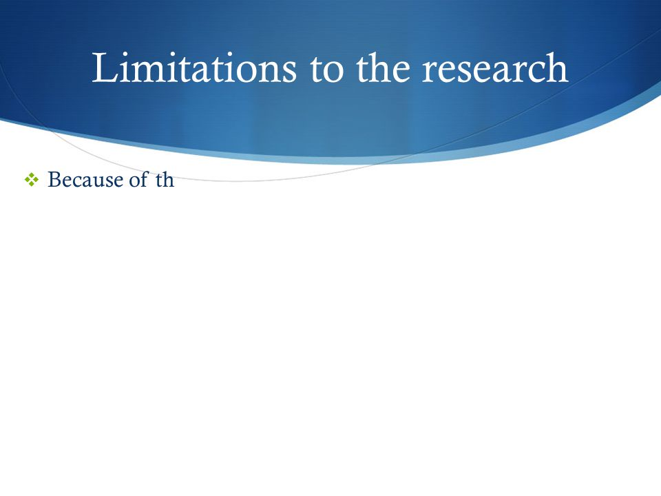 Limitations to the research  Because of th