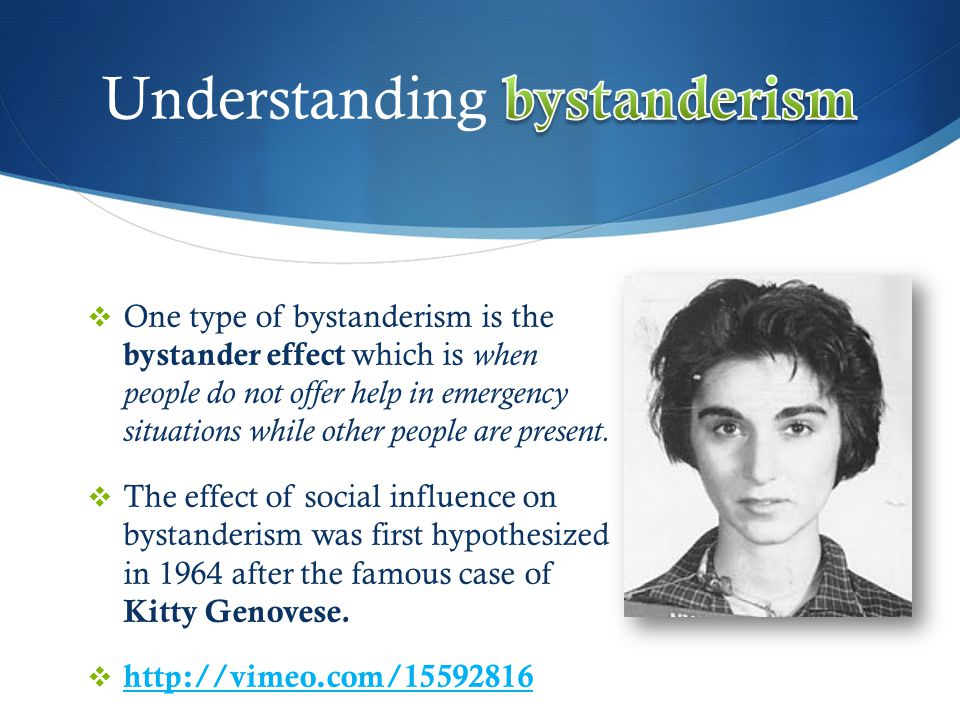  One type of bystanderism is the bystander effect which is when people do not offer help in emergency situations while other people are present.  Th