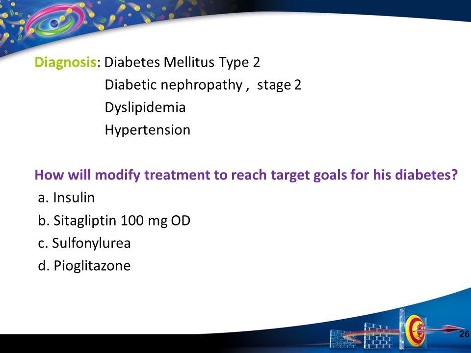 26 Diagnosis: Diabetes Mellitus Type 2 Diabetic nephropathy, stage 2 Dyslipidemia Hypertension How will modify treatment to reach target goals for his