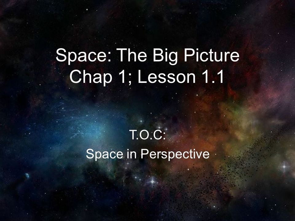 Space: The Big Picture Chap 1; Lesson 1.1 T.O.C: Space in Perspective