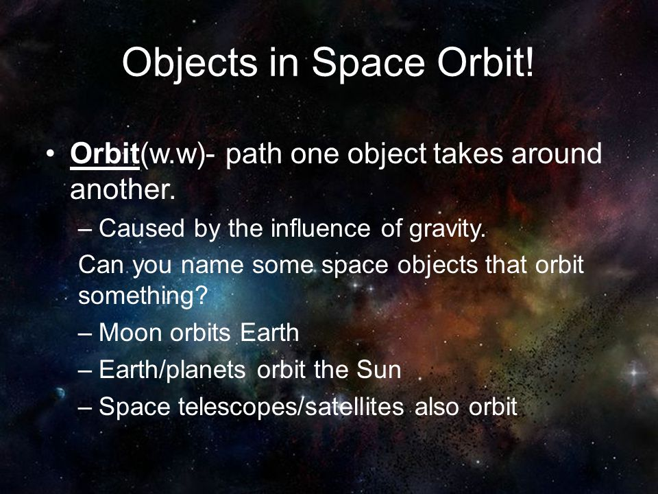 Objects in Space Orbit! Orbit(w.w)- path one object takes around another. –Caused by the influence of gravity. Can you name some space objects that or
