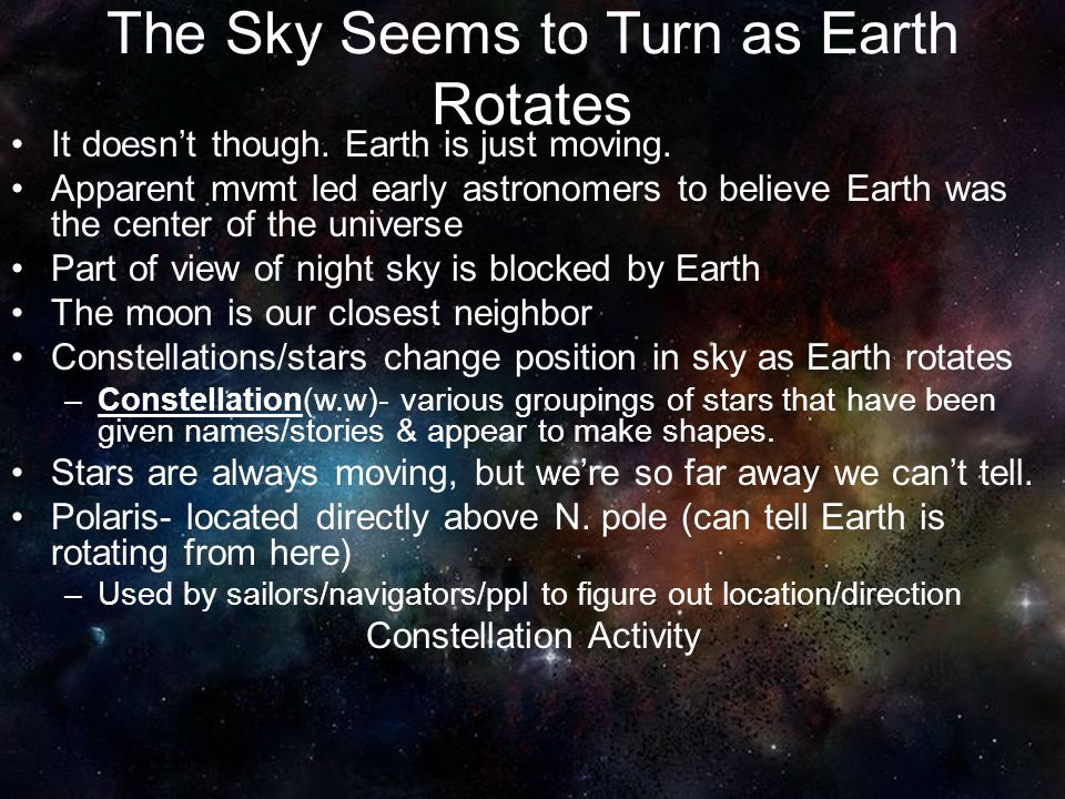 The Sky Seems to Turn as Earth Rotates It doesn't though. Earth is just moving. Apparent mvmt led early astronomers to believe Earth was the center of