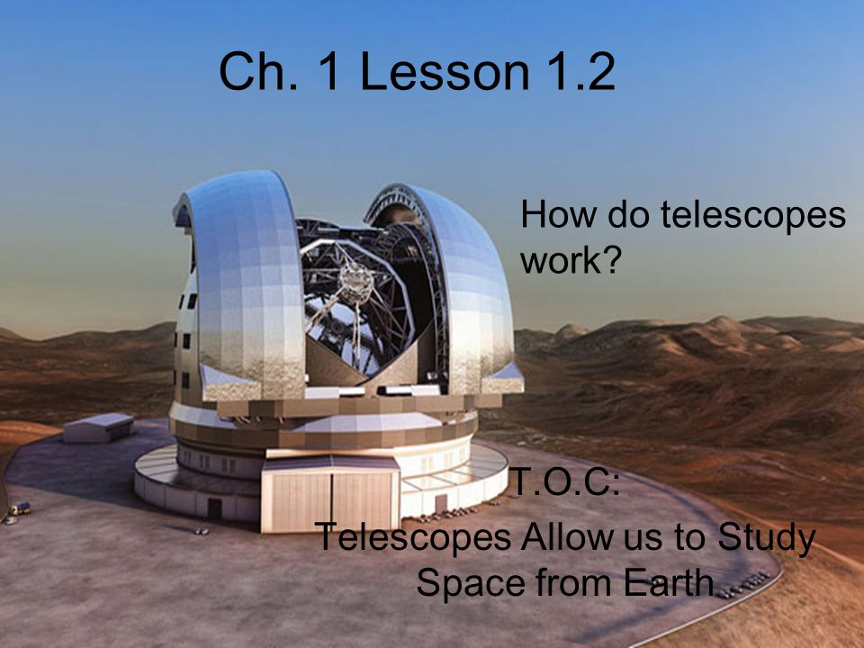 Ch. 1 Lesson 1.2 T.O.C: Telescopes Allow us to Study Space from Earth How do telescopes work?