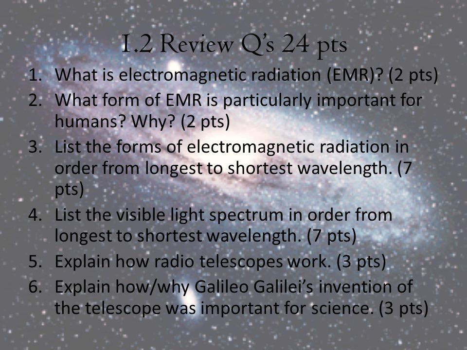 1.2 Review Q's 24 pts 1.What is electromagnetic radiation (EMR)? (2 pts) 2.What form of EMR is particularly important for humans? Why? (2 pts) 3.List