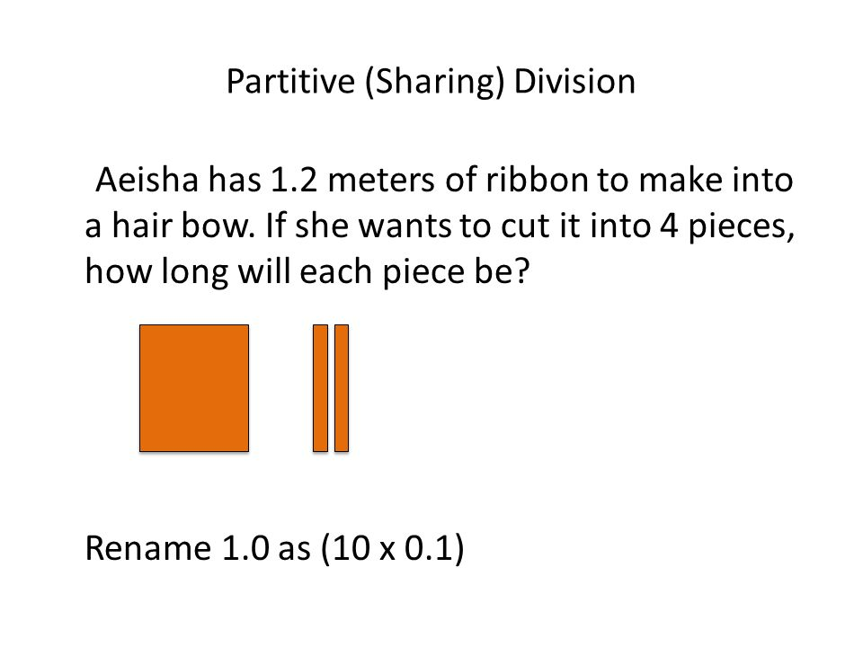 Partitive (Sharing) Division Aeisha has 1.2 meters of ribbon to make into a hair bow. If she wants to cut it into 4 pieces, how long will each piece b