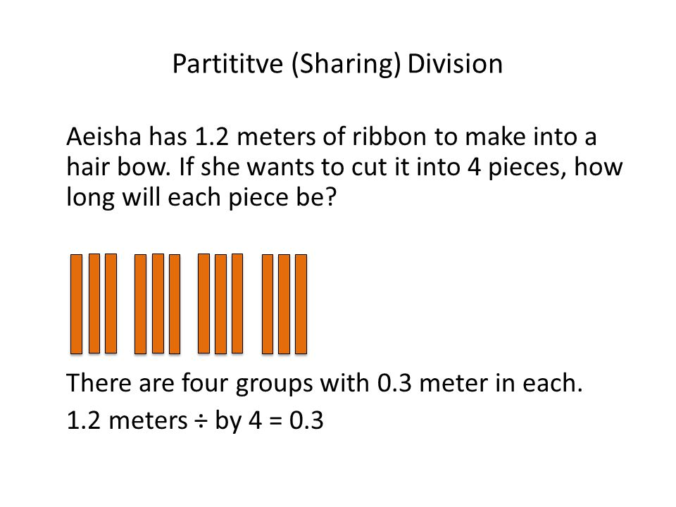 Partititve (Sharing) Division Aeisha has 1.2 meters of ribbon to make into a hair bow. If she wants to cut it into 4 pieces, how long will each piece